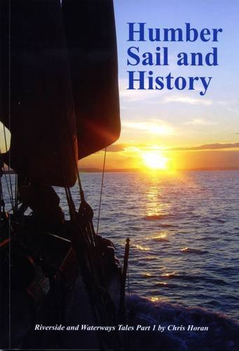 Humber Sail and History: Part 1: Riverside and Waterways Tales by Chris Horan