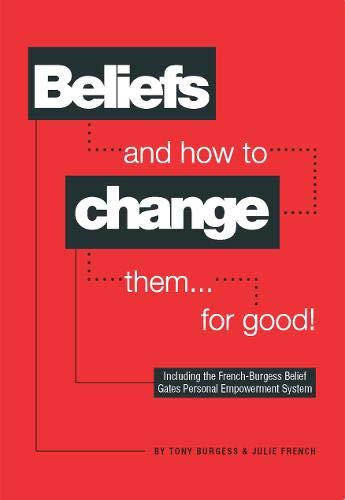 Beliefs and How to Change Them... for Good! By Tony Burgess