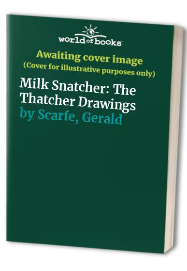 Milk Snatcher: The Thatcher Drawings By Gerald Scarfe