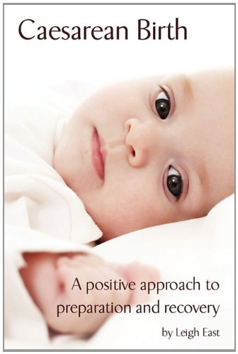 Caesarean Birth: A Positive Approach to Preparation and Recovery by Leigh East