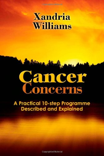 Cancer Concerns: A Practical 10-step Path Towards RecoveryDescribed and Explained By Xandria Williams