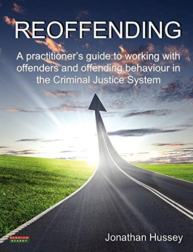 Reoffending: A Practitioner's Guide to Working with Offenders and Offending Behaviour in the Criminal Justice System by Jonathan Hussey
