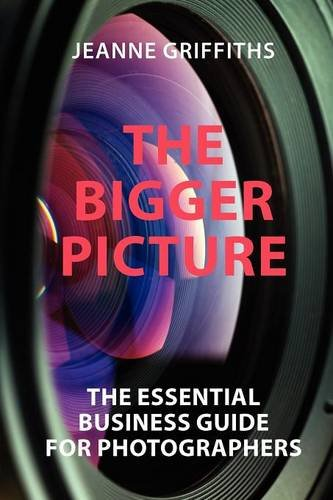 The Bigger Picture: The Essential Business Guide for Photographers by Jeanne E. Griffiths
