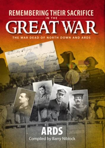 Remembering Their Sacrifice in the Great War: Ards By Barry Niblock