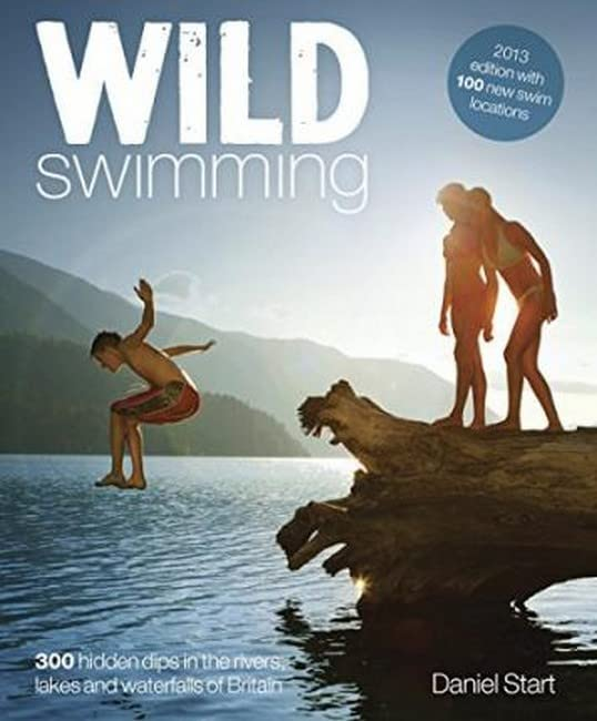 Wild Swimming: 300 Hidden Dips in the Rivers, Lakes and Waterfalls of Britain By Daniel Start