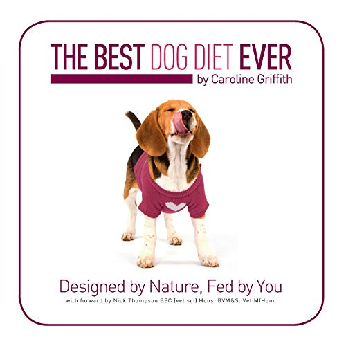 The Best Dog Diet Ever by Caroline Griffith: Designed by Nature, Fed by You: Volume 1 By Caroline Griffith