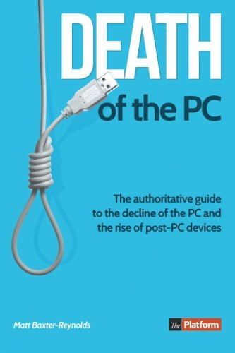 Death of the PC: the Authoritative Guide to the Decline of the PC and the Rise of post-PC Devices By Matt Baxter-Reynolds