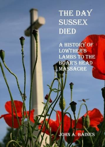 The Day Sussex Died: A History of Lowther's Lambs to the Boar's Head Massacre by John A. Baines