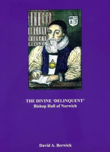 The Divine 'delinquent' Bishop Hall of Norwich (1574-1656) By David A. Berwick