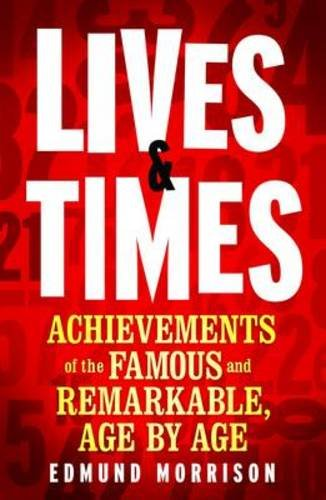 Lives & Times: Achievements of the Famous and Remarkable, Age by Age by Edmund Morrison