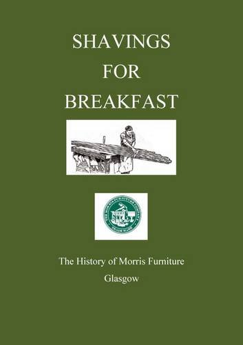 Shavings for Breakfast: The History of the Morris Furniture Company, Glasgow By Charles MacKay