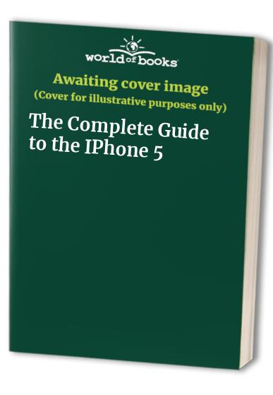 The Complete Guide to the IPhone 5 Editor-in-chief Mark Hattersley