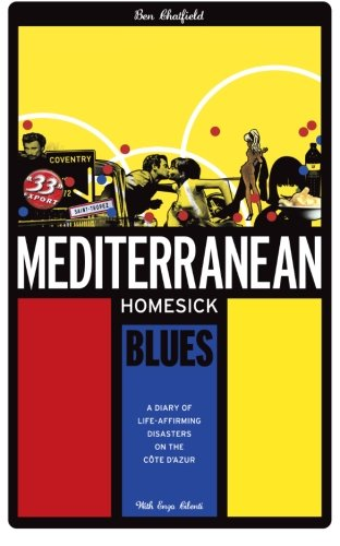 Mediterranean Homesick Blues: A Diary of Life-Affirming Disasters on the Cote d'Azur by Benjamin Chatfield