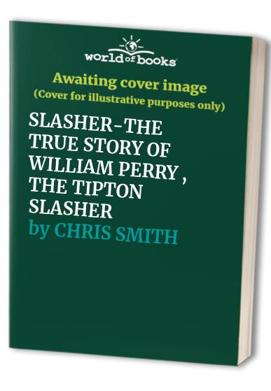 SLASHER-THE TRUE STORY OF WILLIAM PERRY , THE TIPTON SLASHER By CHRIS SMITH