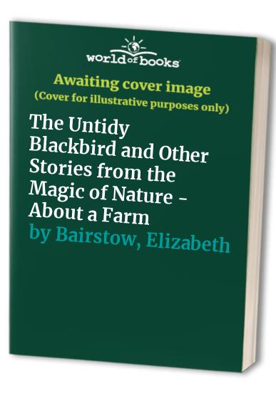 The Untidy Blackbird and Other Stories from the Magic of Nature - About a Farm By Elizabeth Bairstow