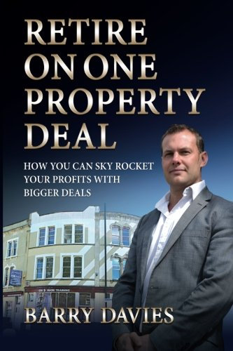 Retire on One Property Deal: How to Sky Rocket Your Profits with Bigger Deals By Mr Barry Davies
