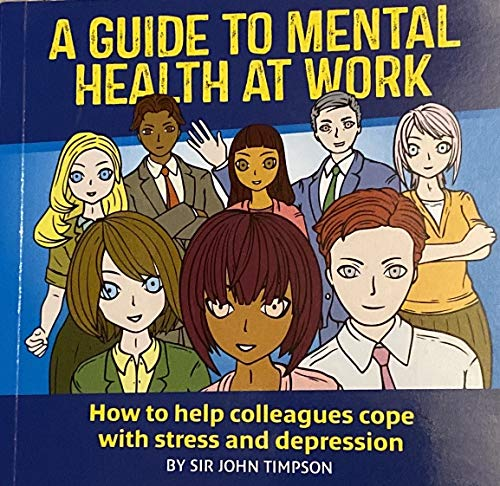 A Guide to Mental Health at Work: How to Help Colleagues Cope with Stress and Depression By Sir John Timpson