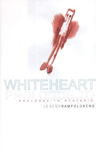Whiteheart: Prologue To Hysteria By Lesego Rampolokeng