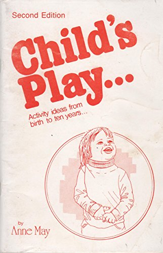 Child's Play - Activity Ideas from Birth to Ten Years By Anne May