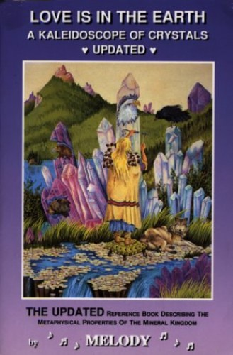 Love is in the Earth: Kaleidoscope of Crystals Update - The Reference Book Describing the Metaphysical Properties of the Mineral Kingdom by Melody