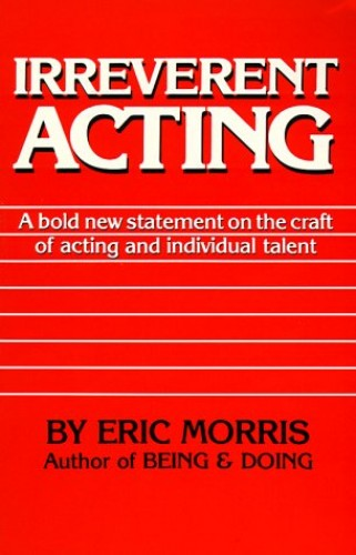 Irreverent Acting By Eric Morris