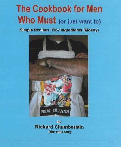 Cookbook for Men Who Must (Or Just Want To): Sample Recipes, Few Ingredients (Mostly) by Richard Chamberlain