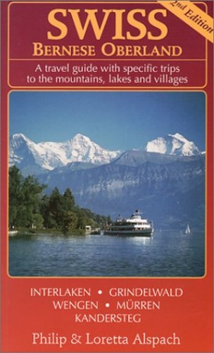 Swiss Bernese Oberland: A Travel Guide With Specific Trips to Mountains, Lakes and Villages By Loretta Alspach