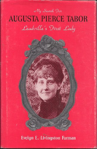 My Search for Augusta Pierce Tabor, Leadville's First Lady By Evelyn E. Livingston Furman