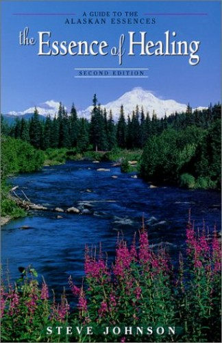 The Essence of Healing (A Guide to the Alaskan Essencea): 2000 by Steve Johnson