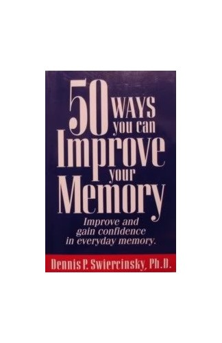 50 Ways You Can Improve Your Memory By Dennis P. Swiercinsky