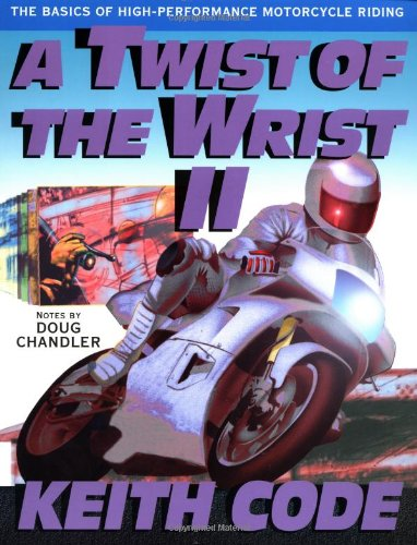 A Twist of the Wrist: Basics of High-performance Motor Cycle Riding - Volume 2: Basics of High-performance Motor Cycle Riding Vol 2 By Keith Code
