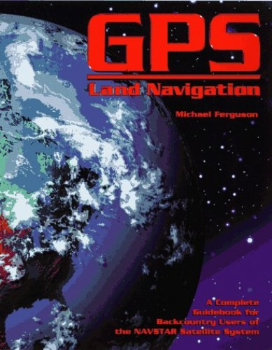 GPS Land Navigation: Complete Guidebook for Backcountry Users of the Navstar Satellite System by Michael Ferguson