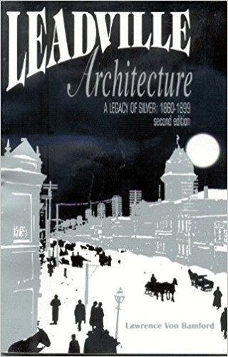 Leadville Architecture: Legacy of Silver, 1860-1899 Second Edition By Lawrence van Bamford