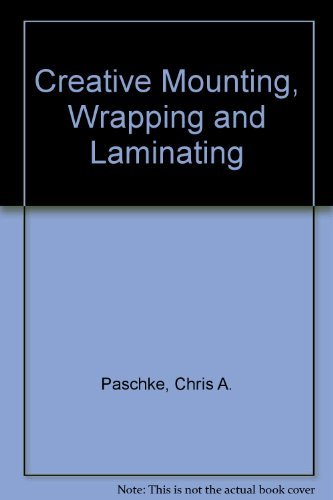 Creative Mounting, Wrapping and Laminating By Chris A. Paschke