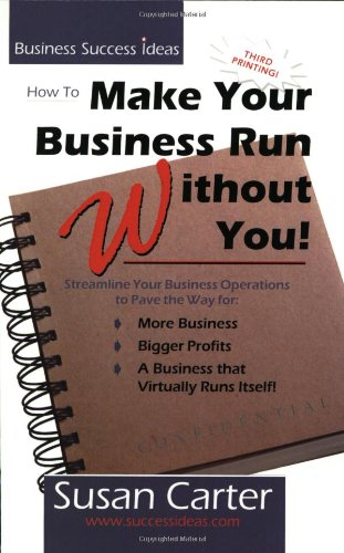 How to Make Your Business Run Without You: Streamline Your Business Operations to Pave the Way for More Business, Bigger Profits, and a Business That Virtually Runs Itself By Susan M. Carter