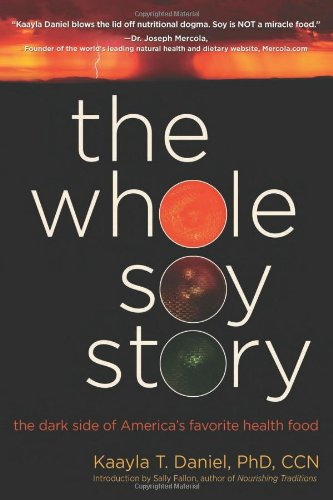 The Whole Soy Story: The Dark Side of America: The Dark Side of America's Favorite Health Food By Daniel Kaayla