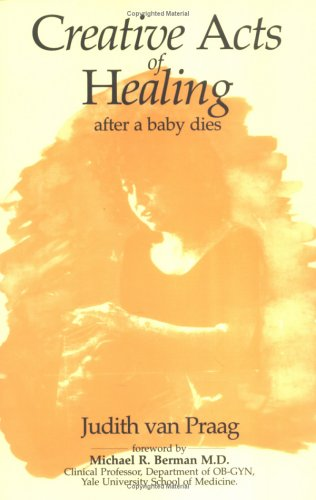 Creative Acts of Healing: After a Baby Dies By Judith Van Praag