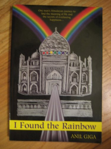 I Found the Rainbow : One Man's Himalayan Journey to Find the Meaning of Life and the Secrets of Eve