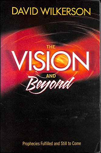 The Vision and Beyond, prophecies fulfilled and still to come By David Wilkerson