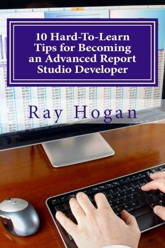 10 Hard-To-Learn Tips for Becoming an Advanced Report Studio Developer By Ray Hogan