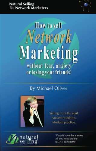 How to Sell Network Marketing Without Fear, Anxiety or Losing Your Friends! (Selling from the Soul. Ancient Wisdoms. Modern Practice) By Michael Oliver