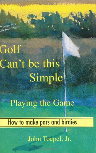 Golf Can't Be This Simple: Playing the Game - How to make pars and birdies By John Toepel Jr.