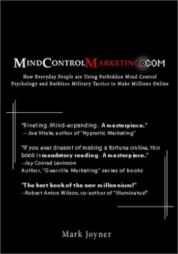 Mindcontrolmarketing.Com: How Everyday People Are Using Forbidden Mind Control Psychology and Ruthless Military Tactics to Make Millions Online By Mark Joyner