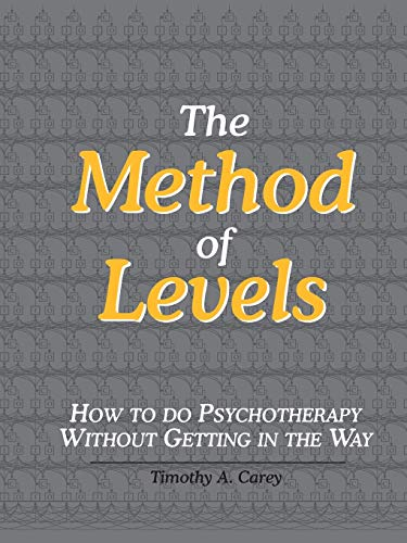 The Method of Levels: How to Do Psychotherapy Without Getting in the Way By Timothy A. Carey