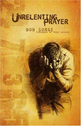 Unrelenting Prayer By Bob Sorge