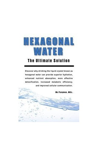 Hexagonal Water: The Ultimate Solution By M.J. Pangman