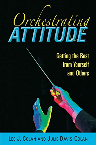 Orchestrating Attitude: Getting the Best from Yourself and Others By Lee J. Colan and Julie Davis-Colan