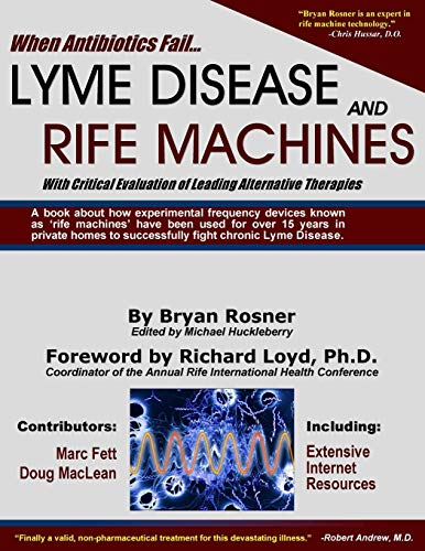 When Antibiotics Fail: Lyme Disease and Rife Machines, with Critical Evaluation of Leading Alternative Therapies By Bryan Rosner
