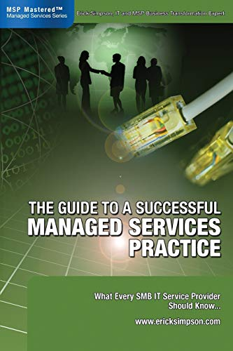 The Guide to a Successful Managed Services Practice: What every SMB IT Service Provider Should Know about Managed Services By Erick Simpson