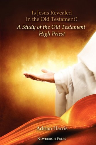 Is Jesus Revealed in the Old Testament? A Study of the Old Testament High Priest By Adrian Harris